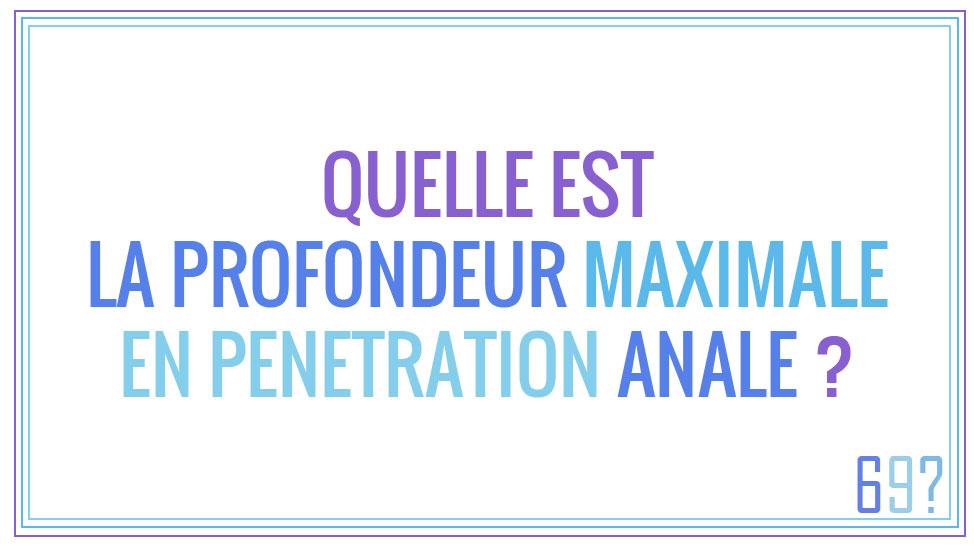 Quelle est la profondeur maximale en pénétration anale ?
